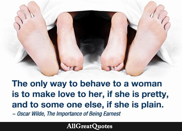 The only way to behave to a woman is to make love to her, if she is pretty, and to some one else, if she is plain. - Oscar Wilde