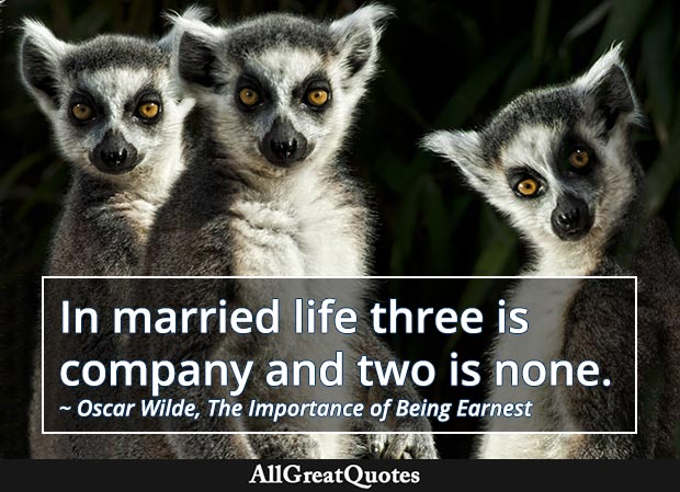 In married life three is company and two is none. - Oscar Wilde