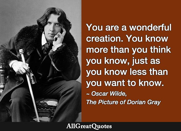 You are a wonderful creation. You know more than you think you know, just as you know less than you want to know. - Oscar Wilde