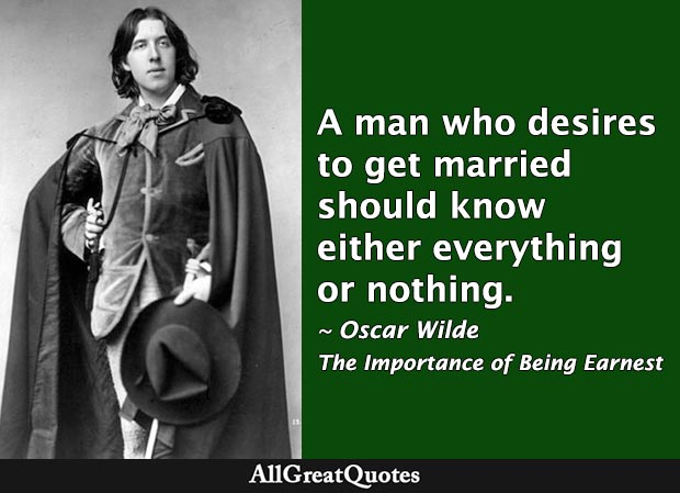I have always been of opinion that a man who desires to get married should know either everything or nothing. - Oscar Wilde