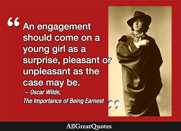 An engagement should come on a young girl as a surprise, pleasant or unpleasant as the case may be. - Oscar Wilde