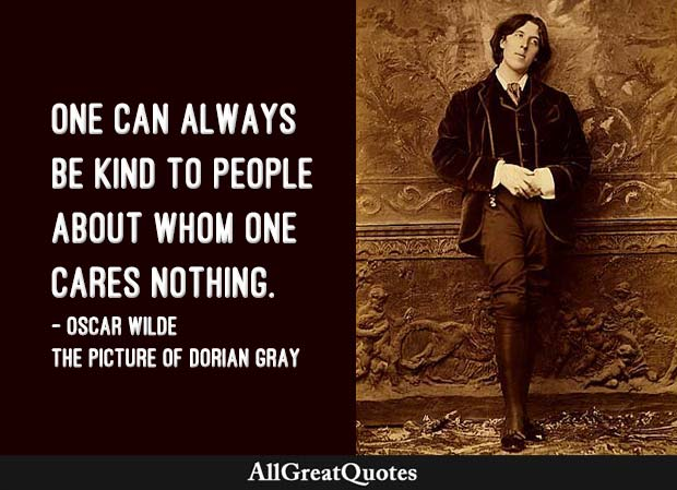 One can always be kind to people about whom one cares nothing. - Oscar Wilde