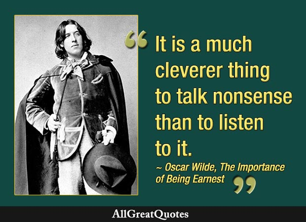 It is a much cleverer thing to talk nonsense than to listen to it - Oscar Wilde