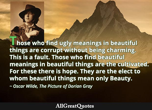 Those who find ugly meanings in beautiful things are corrupt without being charming. This is a fault. Those who find beautiful meanings in beautiful things are the cultivated. - Oscar Wilde