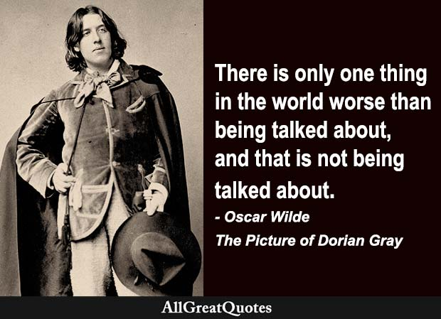 There is only one thing in the world worse than being talked about, and that is not being talked about. - Oscar Wilde