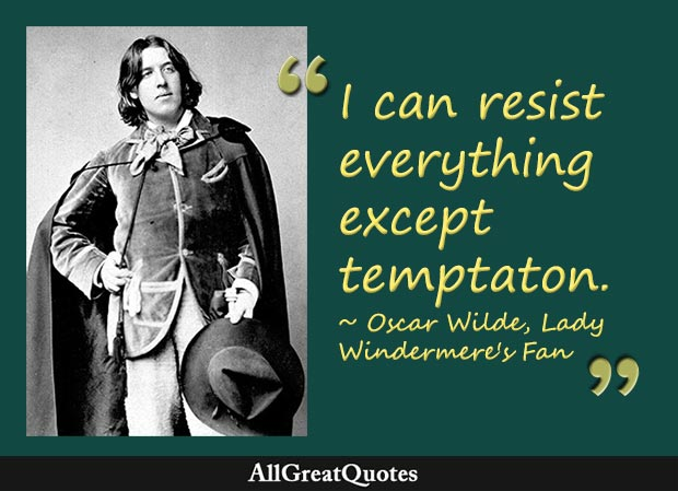 I can resist everything except temptation. - Oscar Wilde