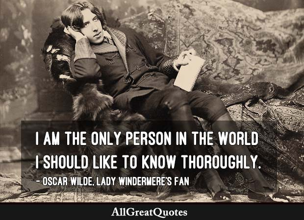 I am the only person in the world I should like to know thoroughly. - Oscar Wilde
