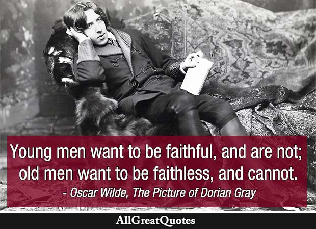 Young men want to be faithful, and are not; old men want to be faithless, and cannot. - Oscar Wilde