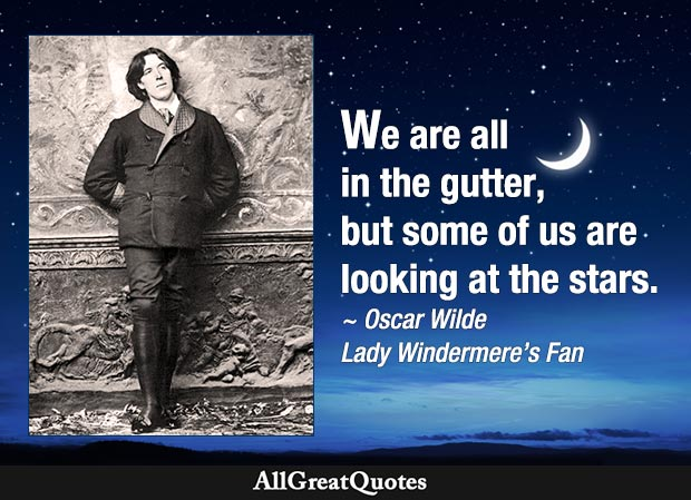 We are all in the gutter. But some of us are looking at the stars. - Oscar /wukde