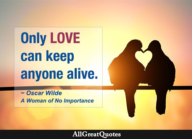 Only love can keep anyone alive. - Oscar Wilde