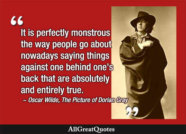It is perfectly monstrous the way people go about nowadays saying things against one behind one's back that are absolutely and entirely true. - Oscar Wilde