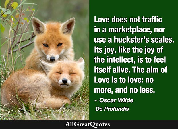 Love does not traffic in a marketplace, nor use a huckster's scales. Its joy, like the joy of the intellect, is to feel itself alive. The aim of Love is to love: no more, and no less. - Oscar Wilde