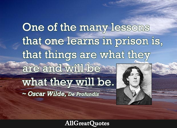 One of the many lessons  that one learns in prison is,  that things are what they  are and will be  what they will be. - Oscar Wilde