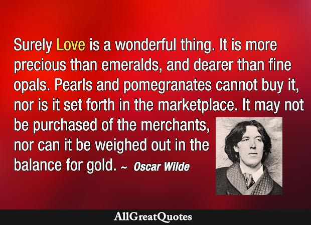 Surely Love is a wonderful thing. It is more precious than emeralds, and dearer than fine opals - Oscar Wilde