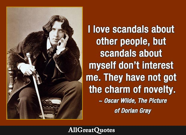 I love scandals about other people, but scandals about myself don't interest me. They have not got the charm of novelty. - Oscar Wilde