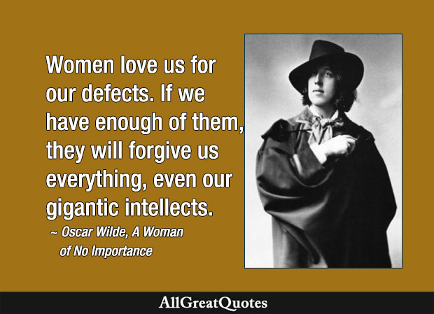 Women love us for our defects. If we have enough of them, they will forgive us everything, even our gigantic intellects. - Oscar Wilde