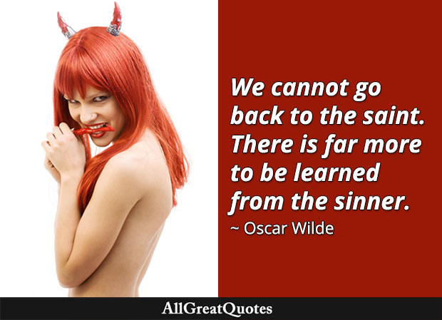 We cannot go back to the saint. There is far more to be learned from the sinner. - Oscar Wilde