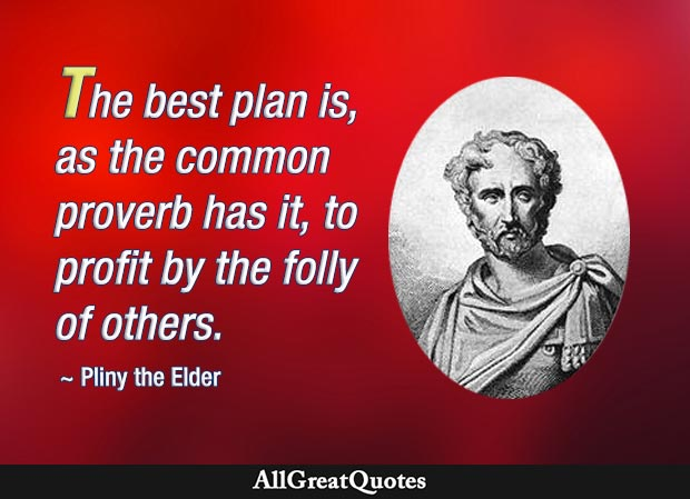 Profit by the folly of others - Pliny the Elder