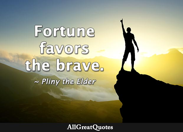 Fortune favors the brave - Pliny the Elder