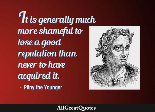 Much more shameful to lose a good reputation than never to have acquired it - Pliny the Younger