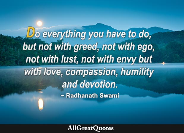 Do everything you have to do, but not with greed, not with ego, not with lust, not with envy; but with love, compassion, humility and devotion. - Radhanath Swami