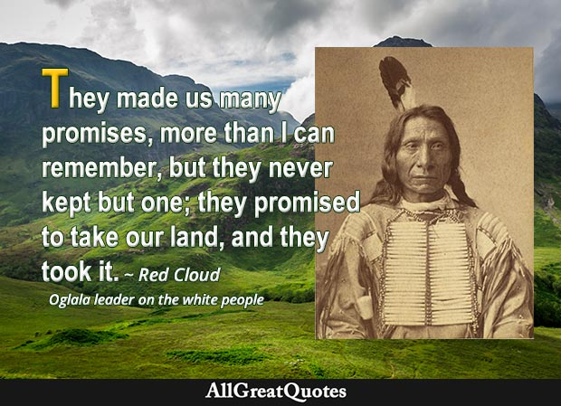 They made us many promises, more than I can remember, but they never kept but one; they promised to take our land, and they took it. - Red Cloud