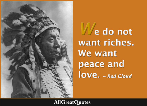 We do not want riches. We want peace and love - Red Cloud