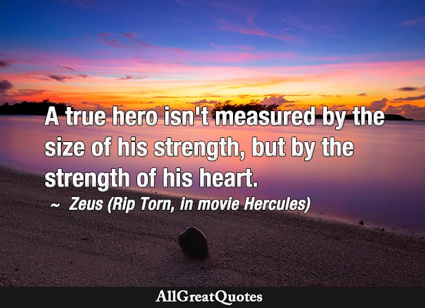 A true hero isn't measured by the size of his strength, but by the strength of his heart. - Rip Torn (Zeus)