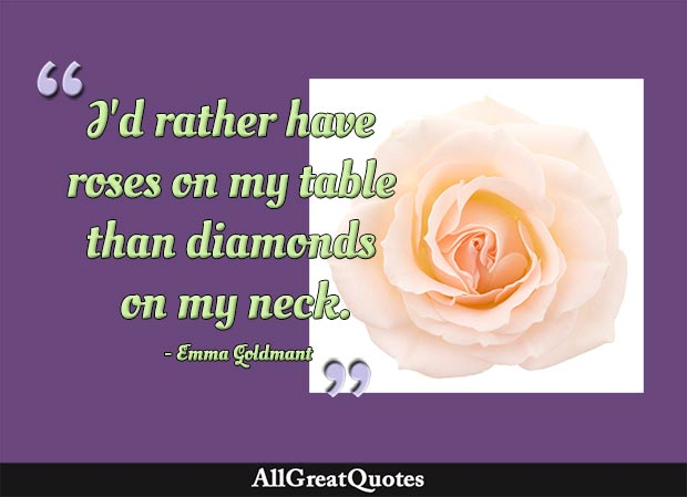 I'd rather have roses on my table than diamonds on my neck - Emma Golden