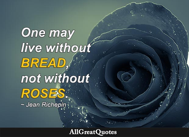 One may live without bread, not without roses -  Jean Richepin