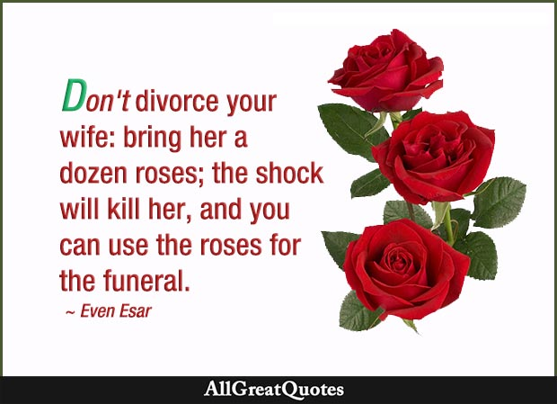 Don't divorce your wife: bring her a dozen roses; the shock will kill her, and you can use the roses for the funeral - Evan Esar