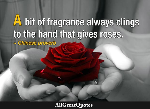 A bit of fragrance always clings to the hand that gives roses - Chinese Proverb