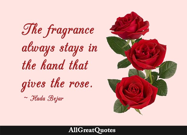 The fragrance always stays in the hand that gives the rose - Hada Bejar