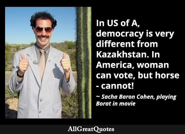 In US of A, democracy is very different from Kazakhstan. In America, woman can vote, but horse cannot - Borat quote
