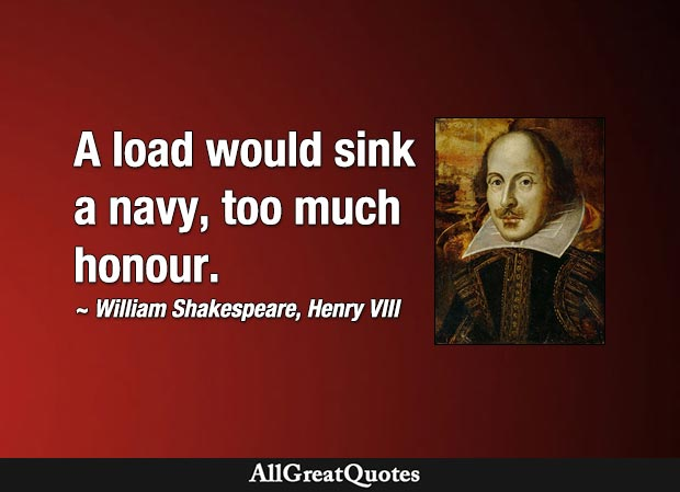 A load would sink a navy, too much honour. - William Shakespeare