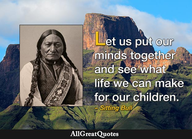 Let us put our minds together and see what life we can make for our children. - Sitting Bull
