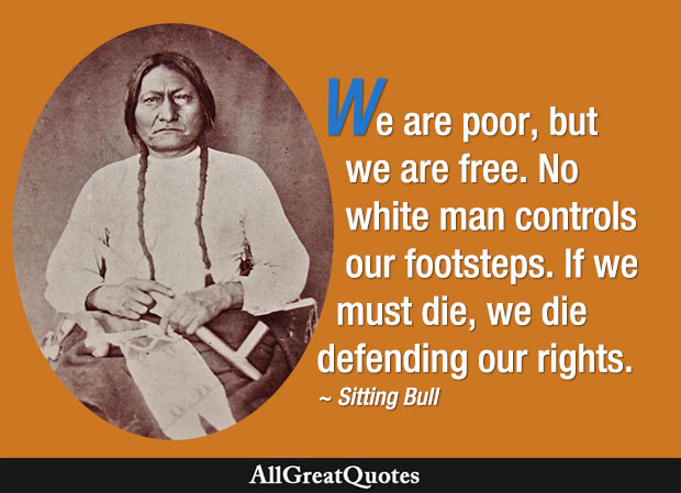 We are poor, but we are free. No white man controls our footsteps. If we must die, we die defending our rights - Sitting Bull