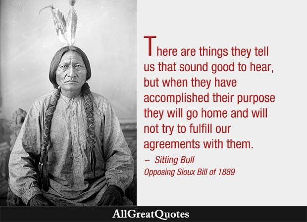 There are things they tell us that sound good to hear, but when they have accomplished their purpose they will go home and will not try to fulfill our agreements with them - Sitting Bull
