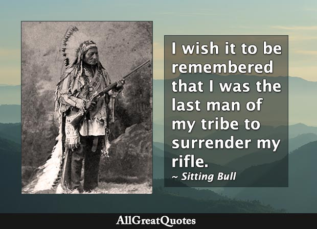 I wish it to be remembered that I was the last man of my tribe to surrender my rifle. - Sitting Bull