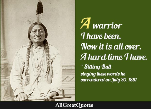 A warrior I have been. Now it is all over. A hard time I have - Sitting Bull