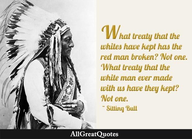 What treaty that the whites have kept has the red man broken? Not one. What treaty that the white man ever made with us have they kept? Not one. - Sitting Bull