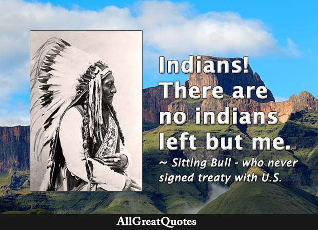 Indians! There are no indians left but me. - Sitting Bull
