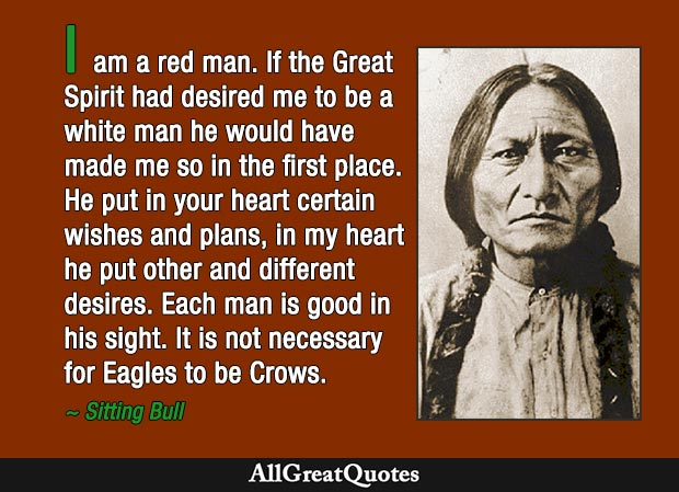I am a red man. If the Great Spirit had desired me to be a white man he would have made me so in the first place. He put in your heart certain wishes and plans, in my heart he put other and different desires. Each man is good in his sight. It is not necessary for Eagles to be Crows. - Sitting Bull