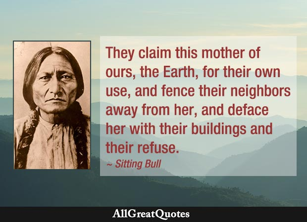 They claim this mother of ours, the Earth, for their own use, and fence their neighbors away from her, and deface her with their buildings and their refuse. - Sitting Bull