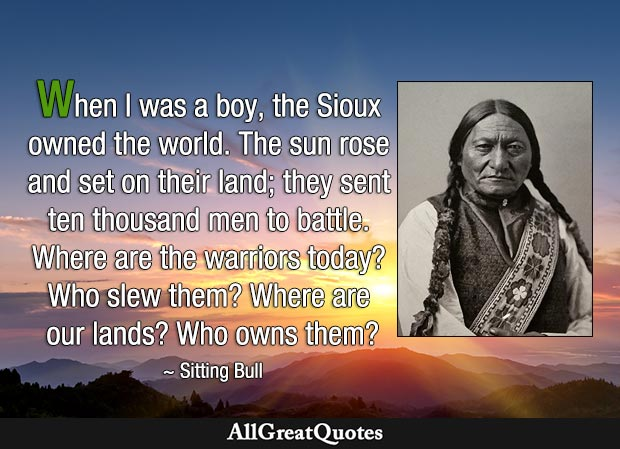When I was a boy, the Sioux owned the world. The sun rose and set on their land; they sent ten thousand men to battle. Where are the warriors today? Who slew them? Where are our lands? Who owns them? - Sitting Bull