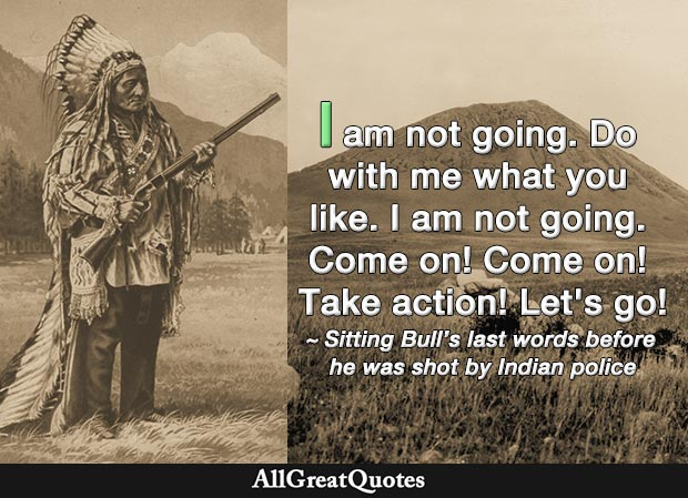 I am not going. Do with me what you like. I am not going. Come on! Come on! Take action! Let's go! - Sitting Bull