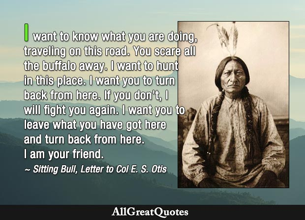 I want to know what you are doing, traveling on this road. You scare all the buffalo away. I want to hunt in this place. I want you to turn back from here. If you don't, I will fight you again. I want you to leave what you have got here and turn back from here.  I am your friend. - Sitting Bull