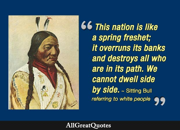 This nation is like a spring freshet; it overruns its banks and destroys all who are in its path. We cannot dwell side by side. - Sitting Bull