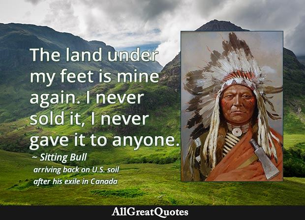 The land under my feet is mine again. I never sold it, I never gave it to anyone. - Sitting Bull