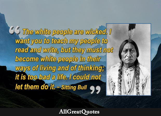 The white people are wicked. I want you to teach my people to read and write, but they must not become white people in their ways of living and of thinking; it is too bad a life. I could not let them do it - Sitting Bull